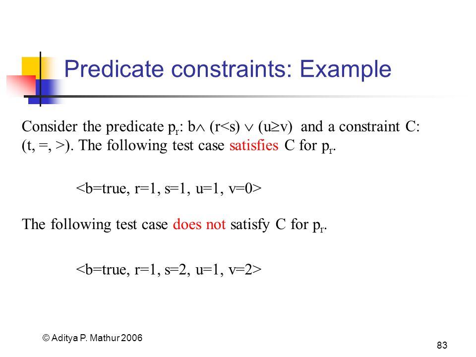© Aditya P. Mathur 2006 83 Predicate constraints: Example Consider the predicate p r : b  (r ).