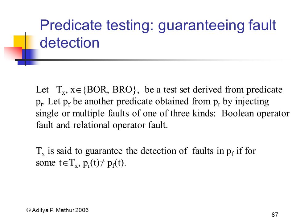 © Aditya P. Mathur 2006 87 Predicate testing: guaranteeing fault detection Let T x, x  {BOR, BRO}, be a test set derived from predicate p r. Let p f