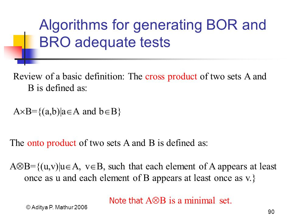 © Aditya P. Mathur 2006 90 Algorithms for generating BOR and BRO adequate tests Review of a basic definition: The cross product of two sets A and B is