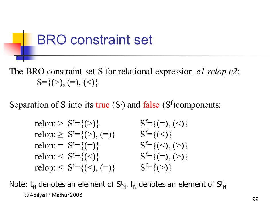 © Aditya P. Mathur 2006 99 BRO constraint set The BRO constraint set S for relational expression e1 relop e2: S={(>), (=), (<)} Separation of S into i