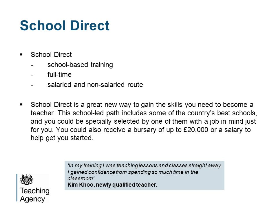 School Direct  School Direct -school-based training -full-time -salaried and non-salaried route  School Direct is a great new way to gain the skills you need to become a teacher.