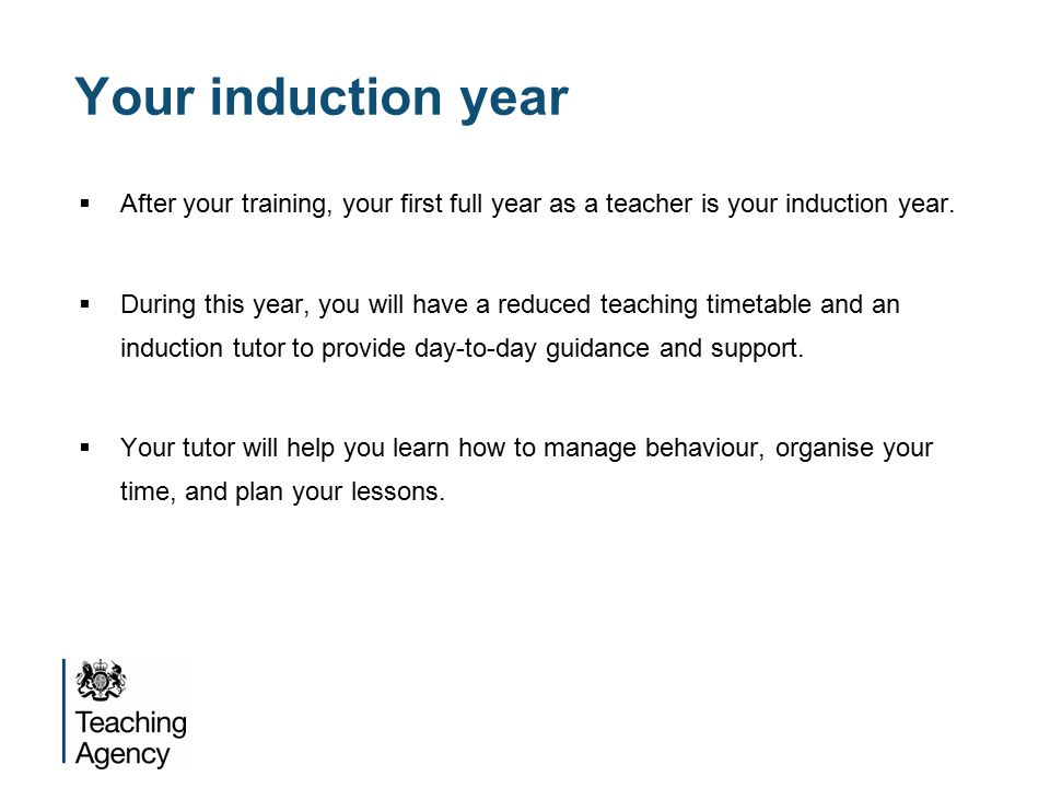 Your induction year  After your training, your first full year as a teacher is your induction year.
