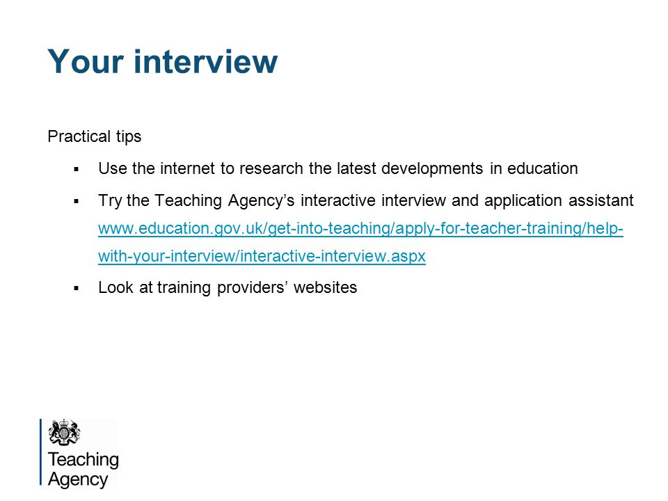 Your interview Practical tips  Use the internet to research the latest developments in education  Try the Teaching Agency's interactive interview and application assistant   with-your-interview/interactive-interview.aspx   with-your-interview/interactive-interview.aspx  Look at training providers' websites