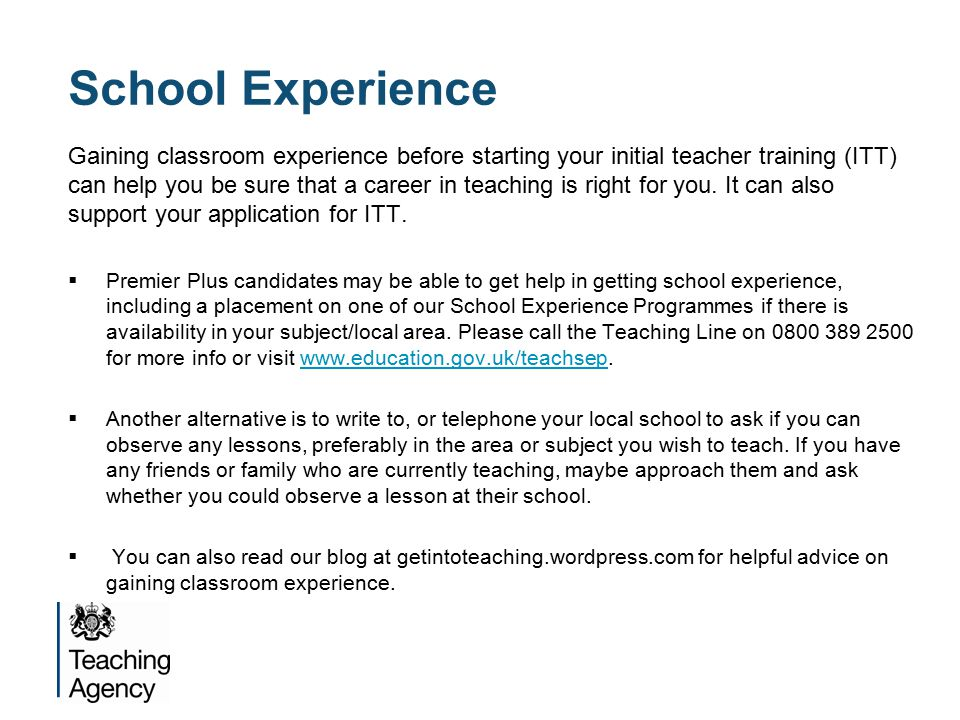 School Experience Gaining classroom experience before starting your initial teacher training (ITT) can help you be sure that a career in teaching is right for you.