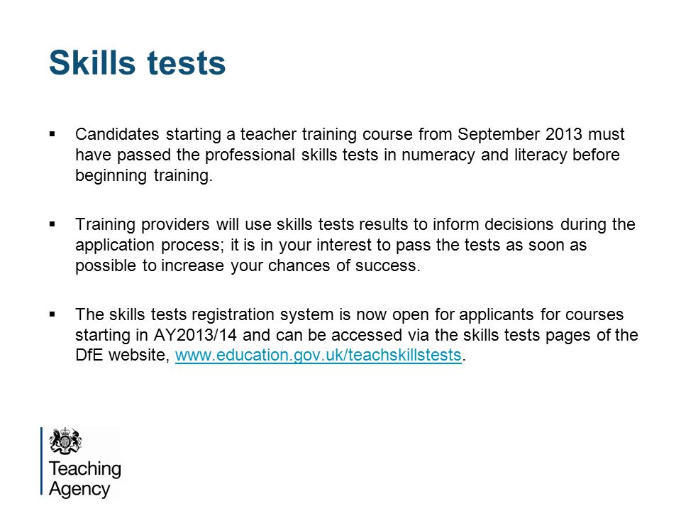 Skills tests  Candidates starting a teacher training course from September 2013 must have passed the professional skills tests in numeracy and literacy before beginning training.