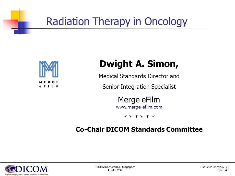 Radiation Oncology v1 Slide # 22 DICOM Conference - Singapore April 1, 2005 Scenarios – Port Film Take port film Parameters Beam related With dose accumulation Before / after treatment Single / double exposure