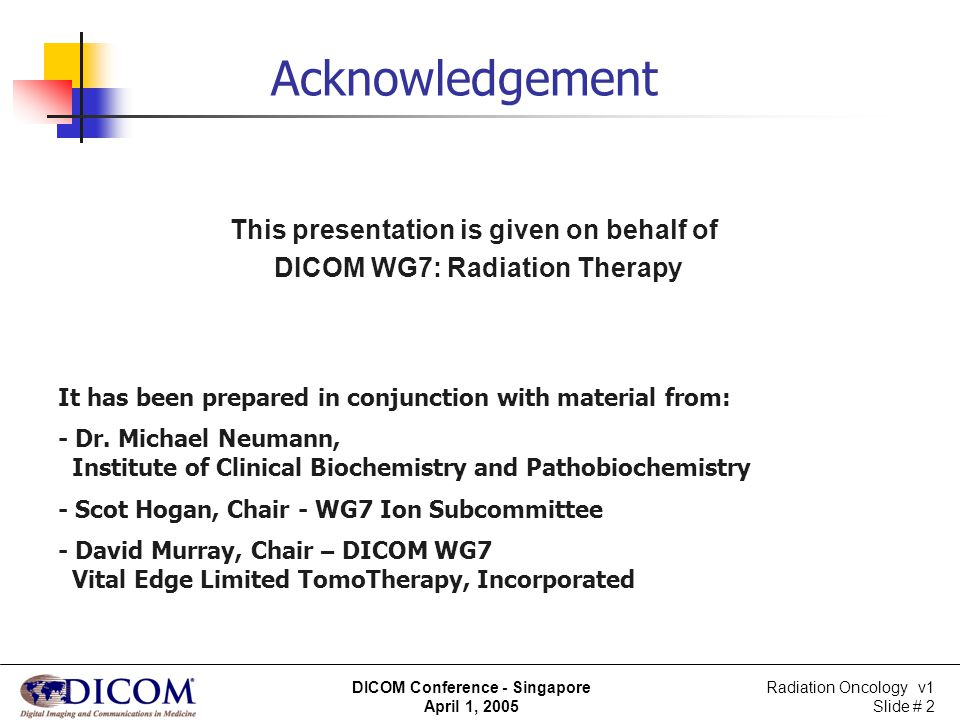 Radiation Oncology v1 Slide # 2 DICOM Conference - Singapore April 1, 2005 Acknowledgement This presentation is given on behalf of DICOM WG7: Radiatio