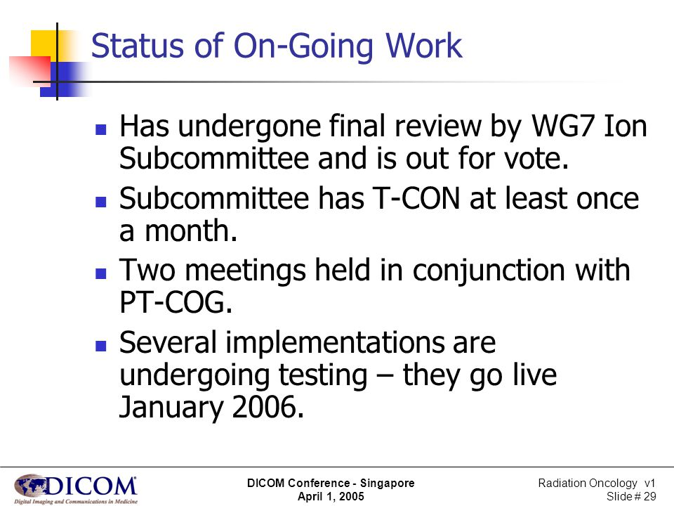 Radiation Oncology v1 Slide # 29 DICOM Conference - Singapore April 1, 2005 Status of On-Going Work Has undergone final review by WG7 Ion Subcommittee