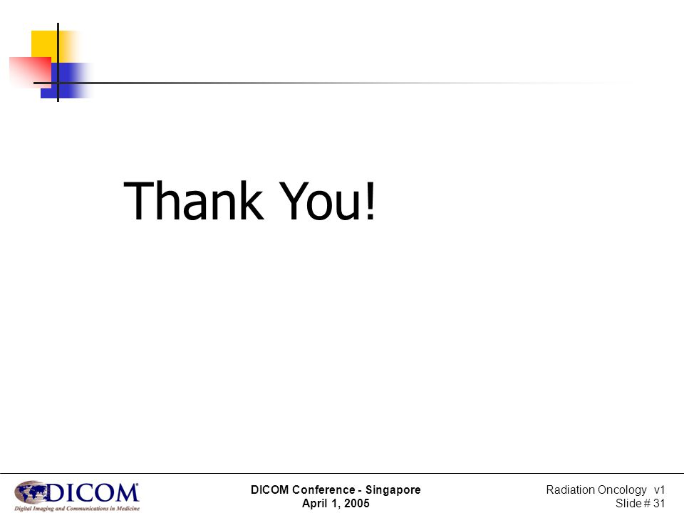 Radiation Oncology v1 Slide # 31 DICOM Conference - Singapore April 1, 2005 Thank You!