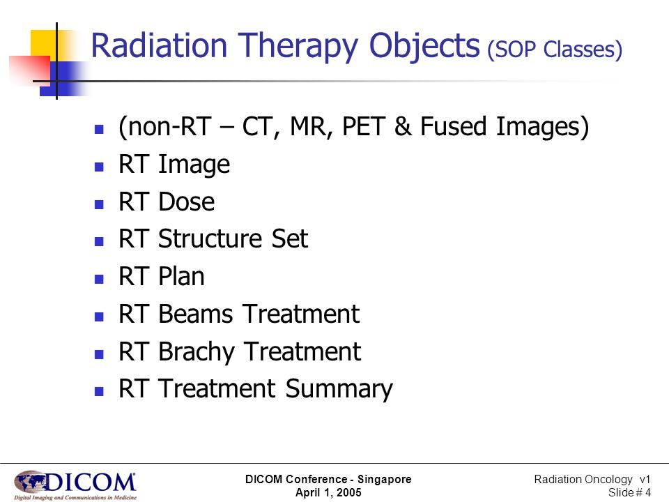 Radiation Oncology v1 Slide # 5 DICOM Conference - Singapore April 1, 2005 Use of General Purpose Worklist in Radiation Therapy A need to manage the various phases of radiation therapy, such as transition from: simulation to planning to delivery to adaptive therapy A need to schedule these services Also a need for new functionality: for referencing persistent objects like RT Plans, CT Images and new objects like Dose Calculation for having ability to Notify performing application, rather than depending on application to continually check for something new or changed