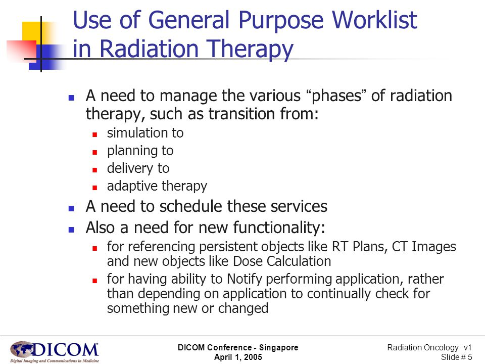 Radiation Oncology v1 Slide # 5 DICOM Conference - Singapore April 1, 2005 Use of General Purpose Worklist in Radiation Therapy A need to manage the v