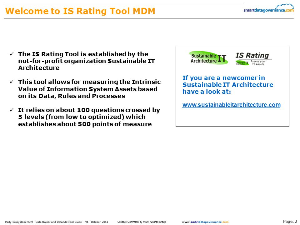 Page: 2 Party Ecosystem MDM - Data Owner and Data Steward Guide - V1 - October 2011 www.smartdatagovernance.com Creative Commons by MDM Alliance Group Welcome to IS Rating Tool MDM The IS Rating Tool is established by the not-for-profit organization Sustainable IT Architecture This tool allows for measuring the Intrinsic Value of Information System Assets based on its Data, Rules and Processes It relies on about 100 questions crossed by 5 levels (from low to optimized) which establishes about 500 points of measure www.sustainableitarchitecture.com If you are a newcomer in Sustainable IT Architecture have a look at: