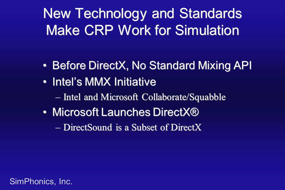 SimPhonics, Inc. New Technology and Standards Make CRP Work for Simulation Before DirectX, No Standard Mixing API Intel's MMX Initiative –Intel and Mi