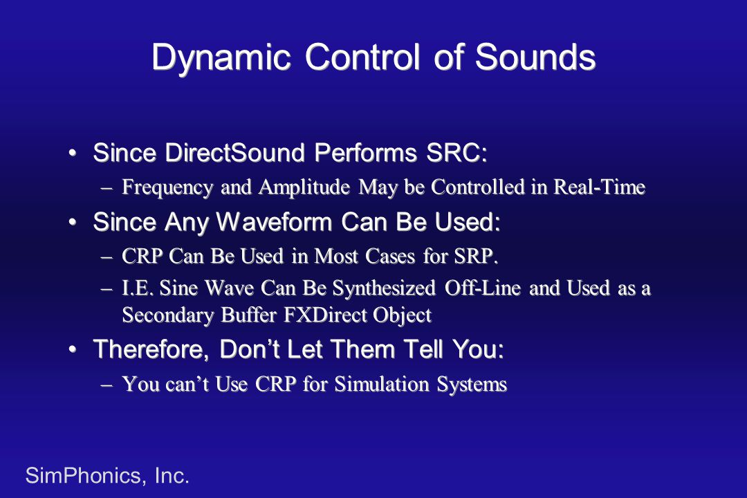 SimPhonics, Inc. Dynamic Control of Sounds Since DirectSound Performs SRC: –Frequency and Amplitude May be Controlled in Real-Time Since Any Waveform