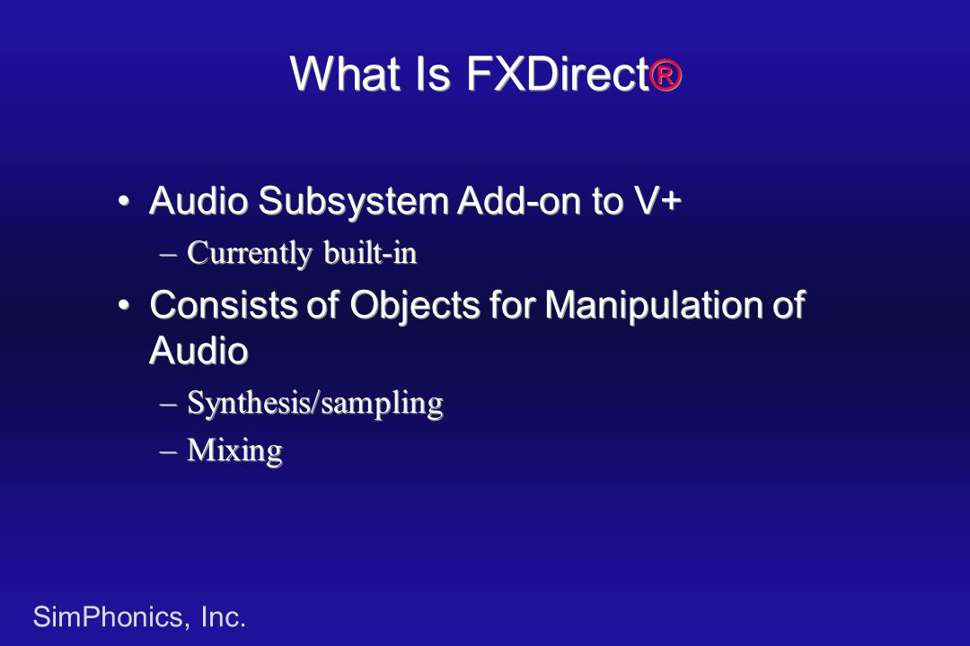 SimPhonics, Inc. What Is FXDirect ® Audio Subsystem Add-on to V+ –Currently built-in Consists of Objects for Manipulation of Audio –Synthesis/sampling
