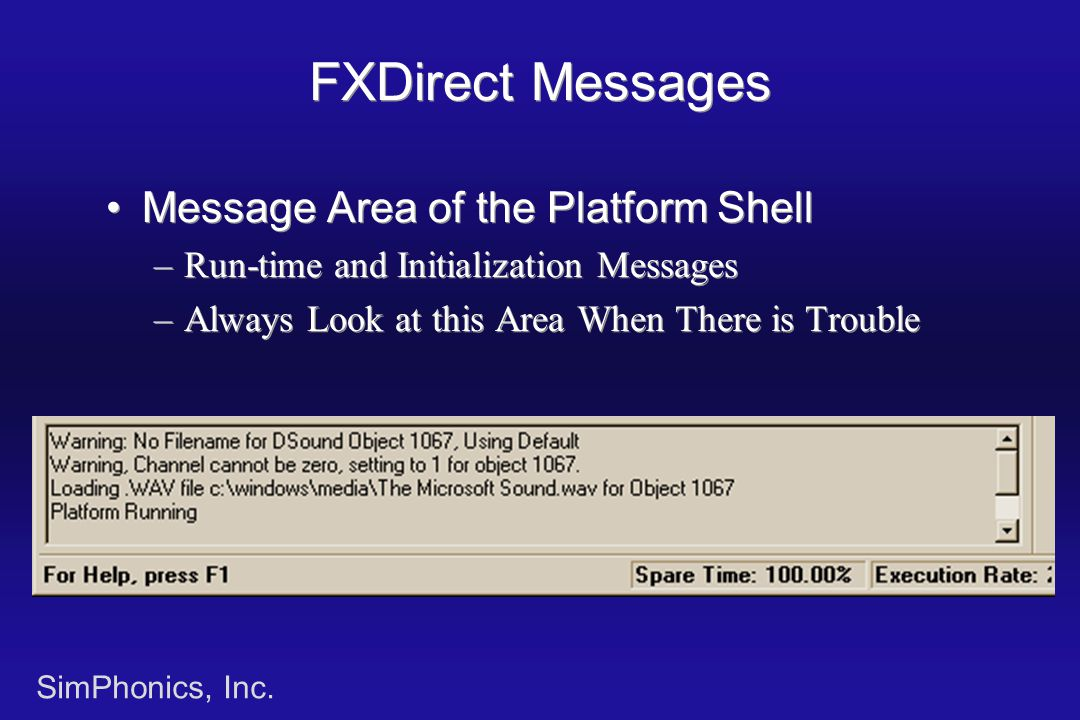 SimPhonics, Inc. FXDirect Messages Message Area of the Platform Shell –Run-time and Initialization Messages –Always Look at this Area When There is Tr