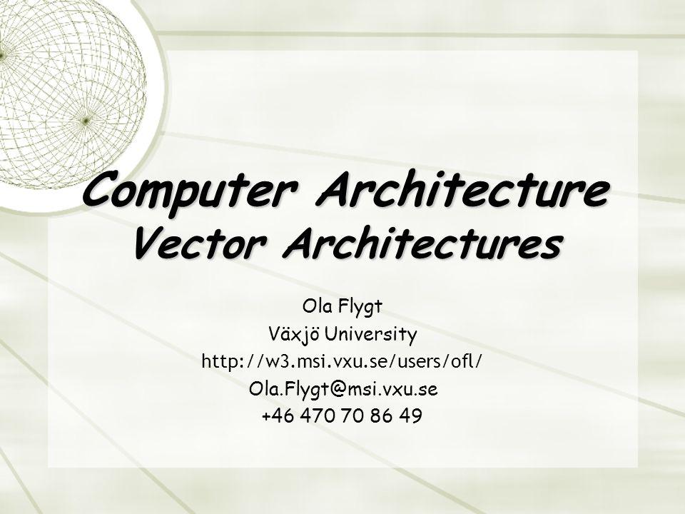 Computer Architecture Vector Architectures Ola Flygt Växjö University http://w3.msi.vxu.se/users/ofl/ Ola.Flygt@msi.vxu.se +46 470 70 86 49