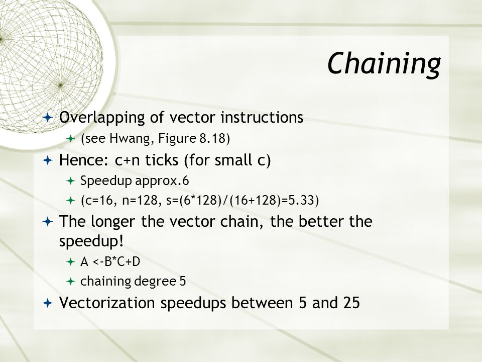 Chaining  Overlapping of vector instructions  (see Hwang, Figure 8.18)  Hence: c+n ticks (for small c)  Speedup approx.6  (c=16, n=128, s=(6*128)/(16+128)=5.33)  The longer the vector chain, the better the speedup.