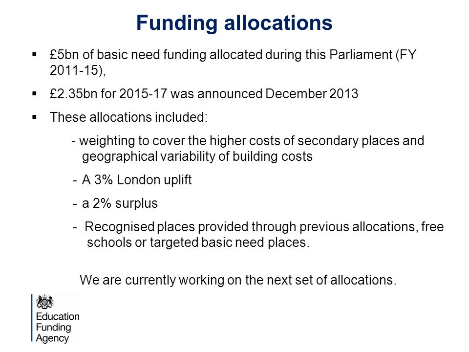 Funding allocations  £5bn of basic need funding allocated during this Parliament (FY 2011-15),  £2.35bn for 2015-17 was announced December 2013  These allocations included: - weighting to cover the higher costs of secondary places and geographical variability of building costs -A 3% London uplift -a 2% surplus - Recognised places provided through previous allocations, free schools or targeted basic need places.