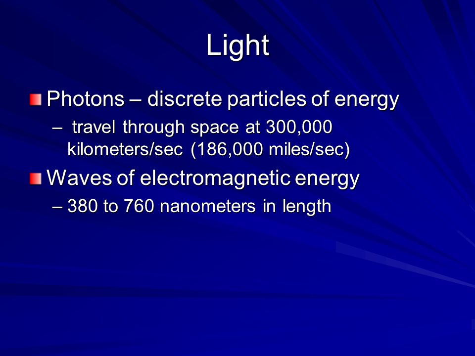 Light Photons – discrete particles of energy – travel through space at 300,000 kilometers/sec (186,000 miles/sec) Waves of electromagnetic energy –380