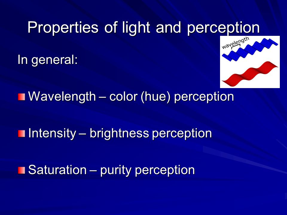Properties of light and perception In general: Wavelength – color (hue) perception Intensity – brightness perception Saturation – purity perception