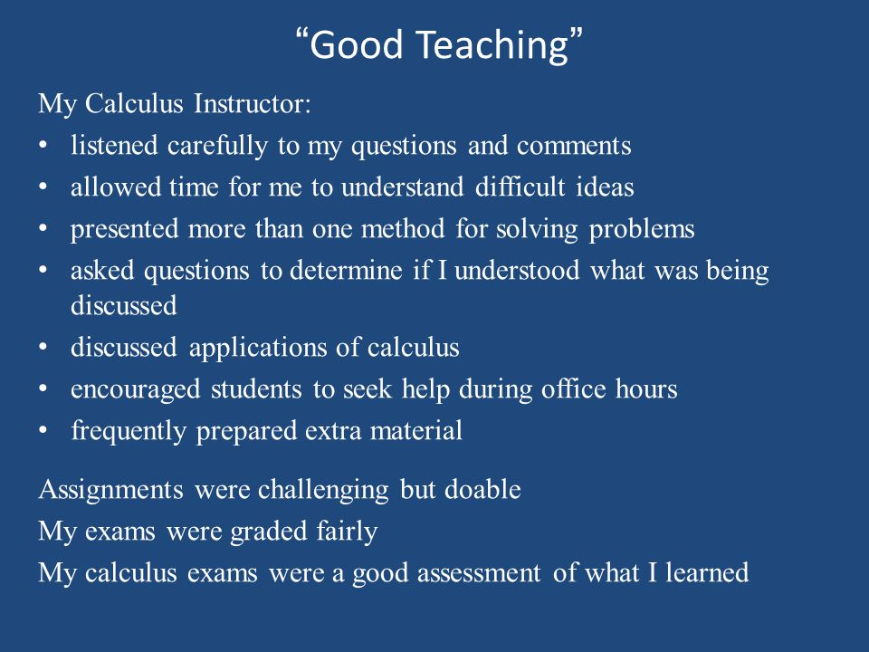 Good Teaching My Calculus Instructor: listened carefully to my questions and comments allowed time for me to understand difficult ideas presented more than one method for solving problems asked questions to determine if I understood what was being discussed discussed applications of calculus encouraged students to seek help during office hours frequently prepared extra material Assignments were challenging but doable My exams were graded fairly My calculus exams were a good assessment of what I learned