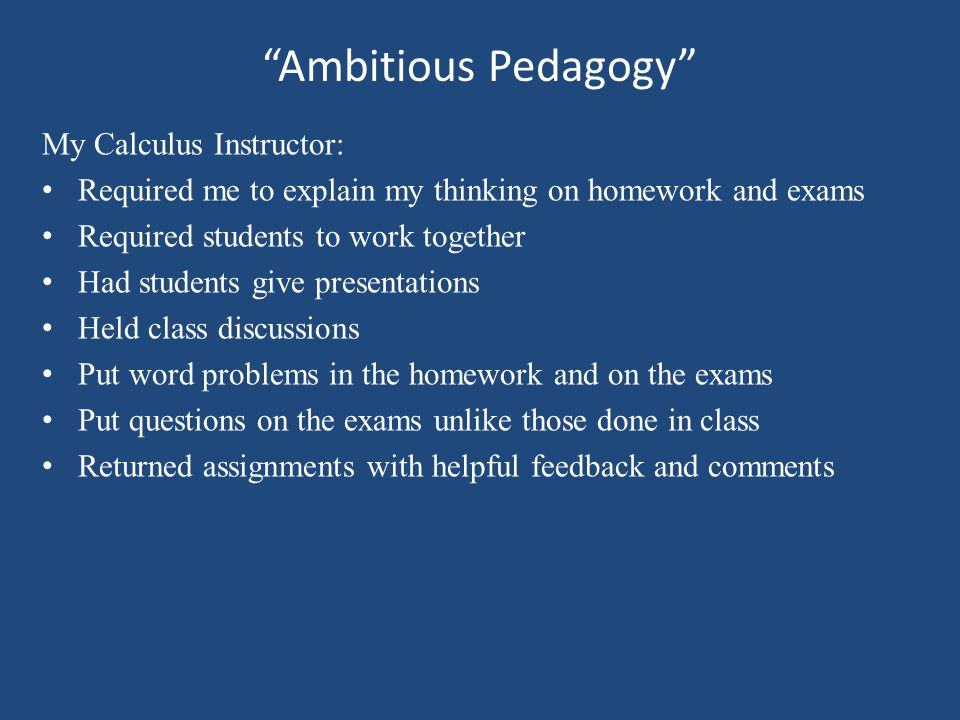 Ambitious Pedagogy My Calculus Instructor: Required me to explain my thinking on homework and exams Required students to work together Had students give presentations Held class discussions Put word problems in the homework and on the exams Put questions on the exams unlike those done in class Returned assignments with helpful feedback and comments