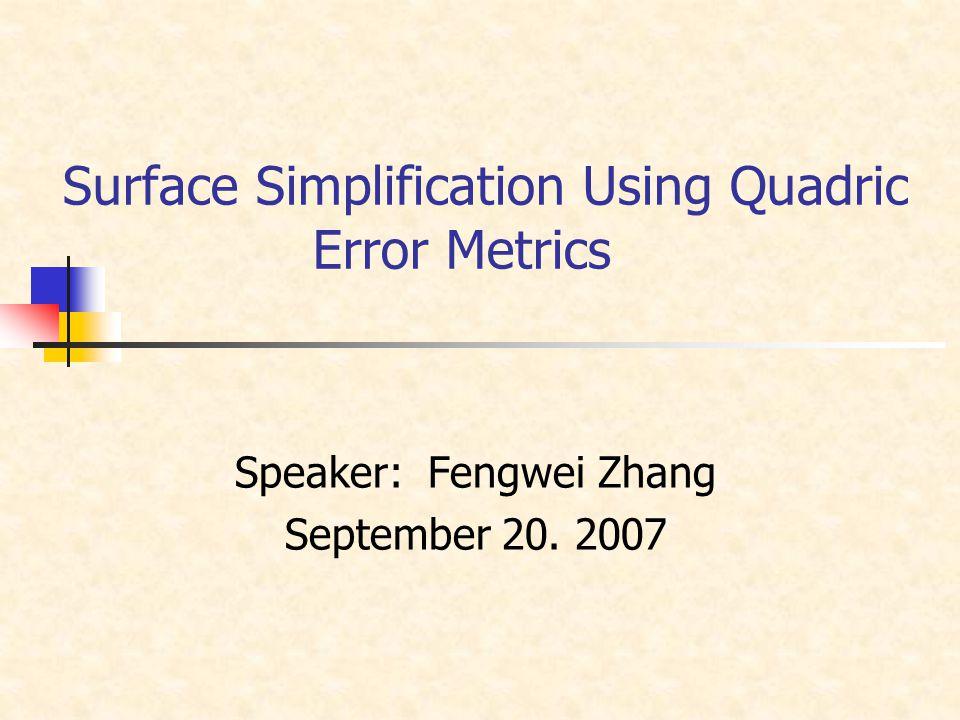 Surface Simplification Using Quadric Error Metrics Speaker: Fengwei Zhang September 20. 2007