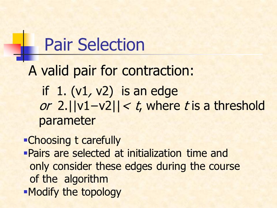 Pair Selection if 1. (v1, v2) is an edge or 2.  v1−v2  < t, where t is a threshold parameter A valid pair for contraction:  Choosing t carefully  Pa