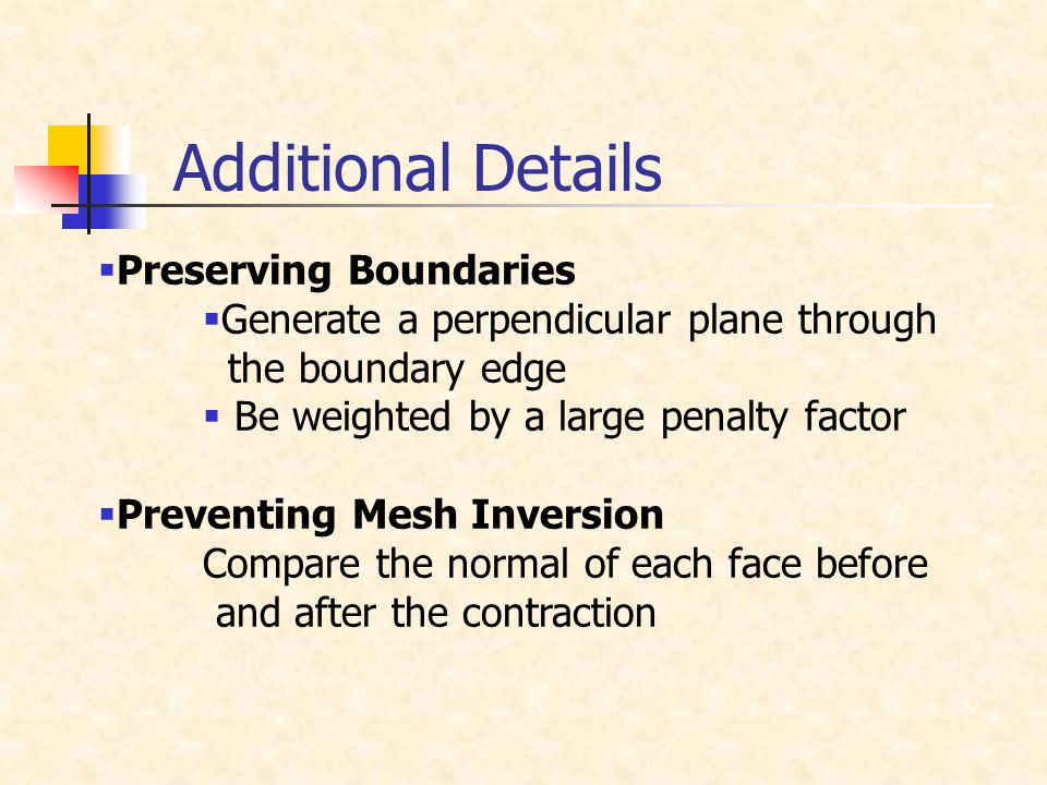 Additional Details  Preserving Boundaries  Generate a perpendicular plane through the boundary edge  Be weighted by a large penalty factor  Preventing Mesh Inversion Compare the normal of each face before and after the contraction