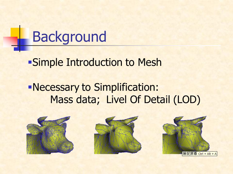 Background  Simple Introduction to Mesh  Necessary to Simplification: Mass data; Livel Of Detail (LOD)