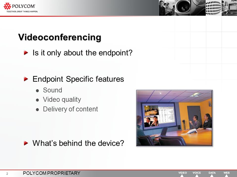 POLYCOM PROPRIETARY 2 Videoconferencing Is it only about the endpoint? Endpoint Specific features Sound Video quality Delivery of content What's behin