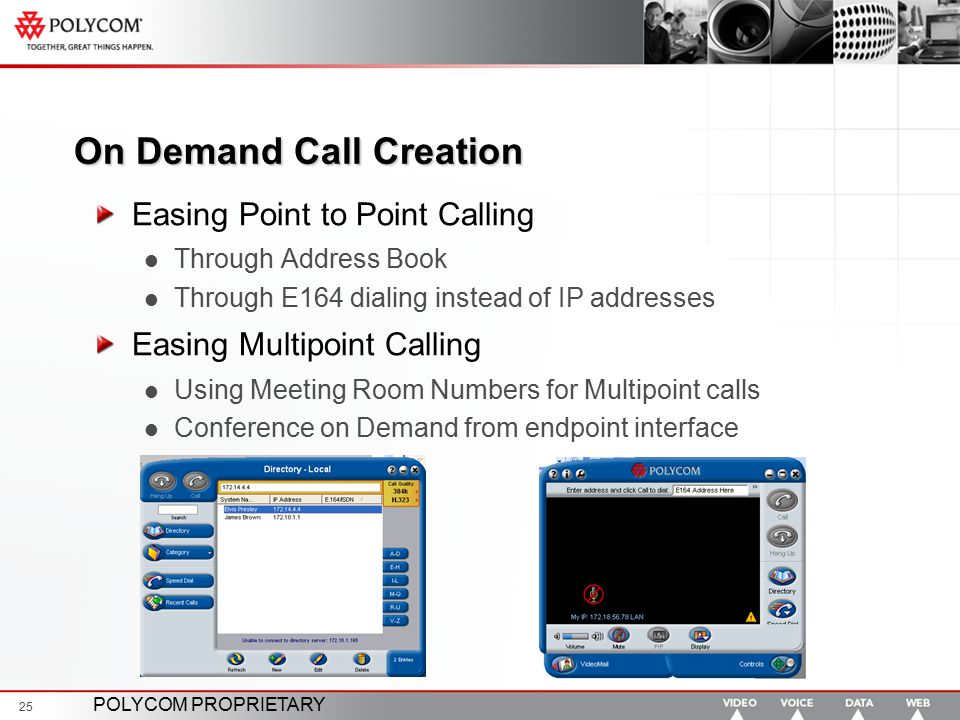 POLYCOM PROPRIETARY 25 On Demand Call Creation Easing Point to Point Calling Through Address Book Through E164 dialing instead of IP addresses Easing