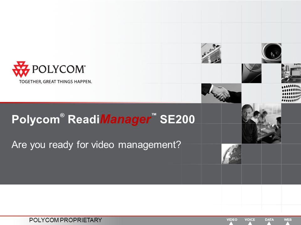 POLYCOM PROPRIETARY Polycom ® Readi Manager ™ SE200 Are you ready for video management?