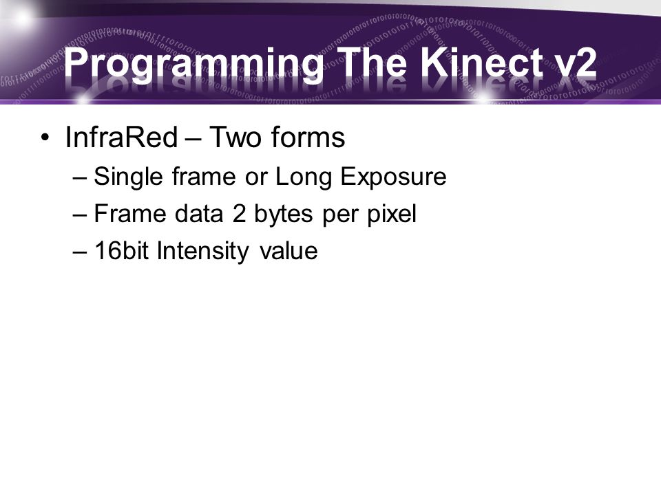 InfraRed – Two forms –Single frame or Long Exposure –Frame data 2 bytes per pixel –16bit Intensity value