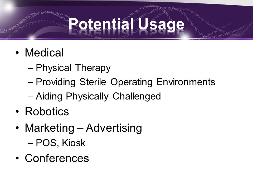 Medical –Physical Therapy –Providing Sterile Operating Environments –Aiding Physically Challenged Robotics Marketing – Advertising –POS, Kiosk Confere