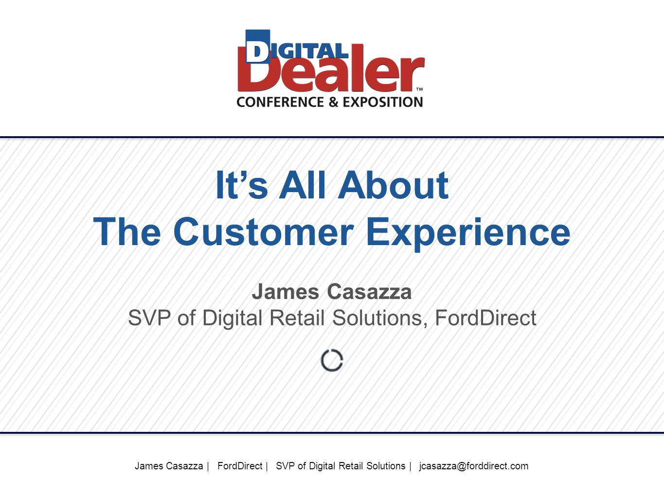 James Casazza | FordDirect | SVP of Digital Retail Solutions | jcasazza@forddirect.com It's All About The Customer Experience James Casazza SVP of Digital Retail Solutions, FordDirect