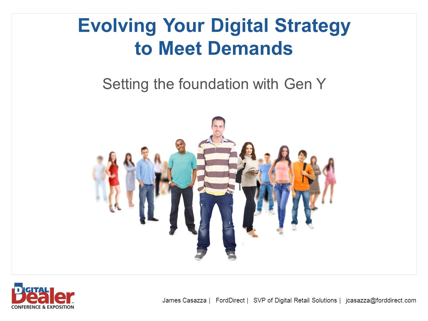 Evolving Your Digital Strategy to Meet Demands James Casazza | FordDirect | SVP of Digital Retail Solutions | jcasazza@forddirect.com Setting the foundation with Gen Y