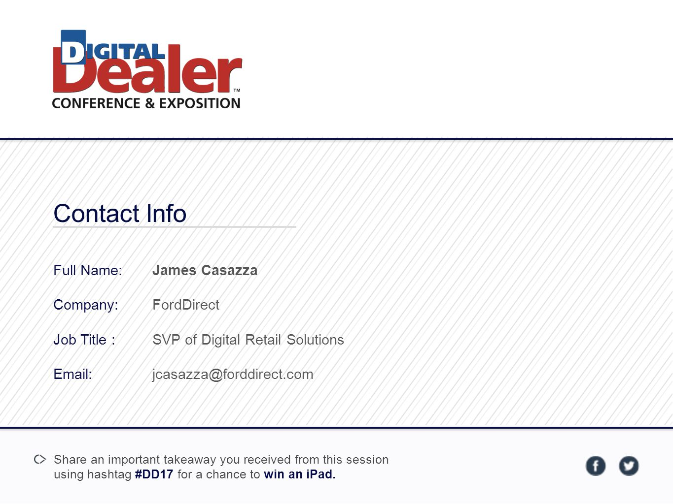 Contact Info Full Name: Company: Job Title : Email: James Casazza FordDirect SVP of Digital Retail Solutions jcasazza@forddirect.com Share an important takeaway you received from this session using hashtag #DD17 for a chance to win an iPad.
