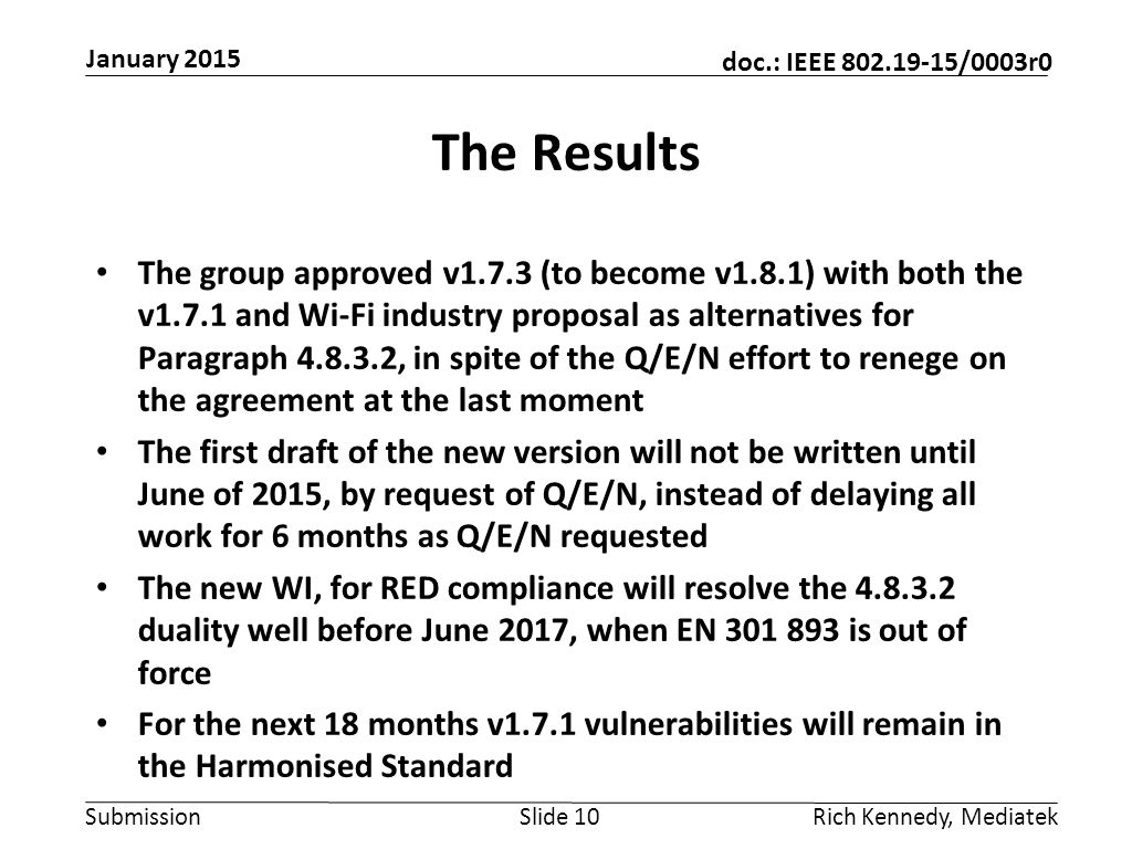 Submission doc.: IEEE 802.19-15/0003r0 The Results The group approved v1.7.3 (to become v1.8.1) with both the v1.7.1 and Wi-Fi industry proposal as alternatives for Paragraph 4.8.3.2, in spite of the Q/E/N effort to renege on the agreement at the last moment The first draft of the new version will not be written until June of 2015, by request of Q/E/N, instead of delaying all work for 6 months as Q/E/N requested The new WI, for RED compliance will resolve the 4.8.3.2 duality well before June 2017, when EN 301 893 is out of force For the next 18 months v1.7.1 vulnerabilities will remain in the Harmonised Standard Slide 10Rich Kennedy, Mediatek January 2015