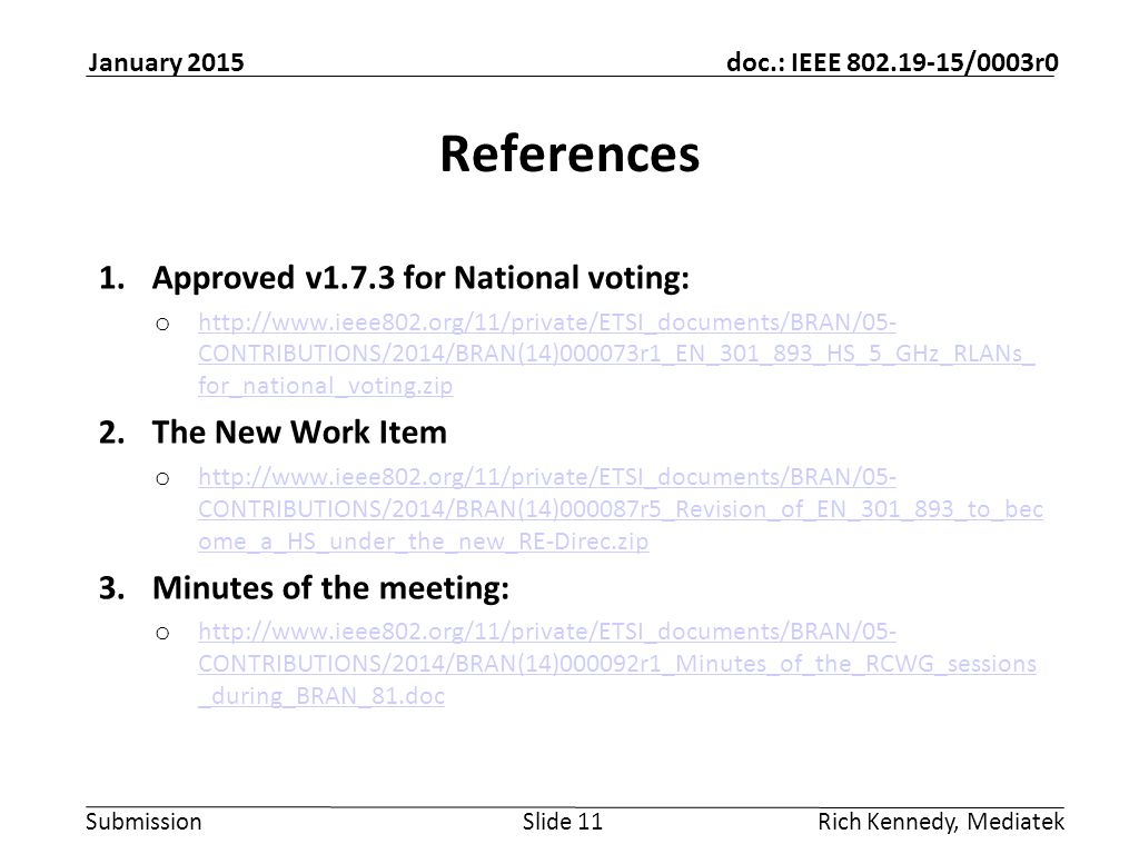 Submission doc.: IEEE 802.19-15/0003r0 January 2015 Rich Kennedy, MediatekSlide 11 References 1.Approved v1.7.3 for National voting: o http://www.ieee802.org/11/private/ETSI_documents/BRAN/05- CONTRIBUTIONS/2014/BRAN(14)000073r1_EN_301_893_HS_5_GHz_RLANs_ for_national_voting.zip http://www.ieee802.org/11/private/ETSI_documents/BRAN/05- CONTRIBUTIONS/2014/BRAN(14)000073r1_EN_301_893_HS_5_GHz_RLANs_ for_national_voting.zip 2.The New Work Item o http://www.ieee802.org/11/private/ETSI_documents/BRAN/05- CONTRIBUTIONS/2014/BRAN(14)000087r5_Revision_of_EN_301_893_to_bec ome_a_HS_under_the_new_RE-Direc.zip http://www.ieee802.org/11/private/ETSI_documents/BRAN/05- CONTRIBUTIONS/2014/BRAN(14)000087r5_Revision_of_EN_301_893_to_bec ome_a_HS_under_the_new_RE-Direc.zip 3.Minutes of the meeting: o http://www.ieee802.org/11/private/ETSI_documents/BRAN/05- CONTRIBUTIONS/2014/BRAN(14)000092r1_Minutes_of_the_RCWG_sessions _during_BRAN_81.doc http://www.ieee802.org/11/private/ETSI_documents/BRAN/05- CONTRIBUTIONS/2014/BRAN(14)000092r1_Minutes_of_the_RCWG_sessions _during_BRAN_81.doc