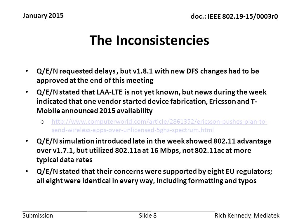 Submission doc.: IEEE 802.19-15/0003r0 The Inconsistencies Q/E/N requested delays, but v1.8.1 with new DFS changes had to be approved at the end of this meeting Q/E/N stated that LAA-LTE is not yet known, but news during the week indicated that one vendor started device fabrication, Ericsson and T- Mobile announced 2015 availability o http://www.computerworld.com/article/2861352/ericsson-pushes-plan-to- send-wireless-apps-over-unlicensed-5ghz-spectrum.html http://www.computerworld.com/article/2861352/ericsson-pushes-plan-to- send-wireless-apps-over-unlicensed-5ghz-spectrum.html Q/E/N simulation introduced late in the week showed 802.11 advantage over v1.7.1, but utilized 802.11a at 16 Mbps, not 802.11ac at more typical data rates Q/E/N stated that their concerns were supported by eight EU regulators; all eight were identical in every way, including formatting and typos Slide 8Rich Kennedy, Mediatek January 2015