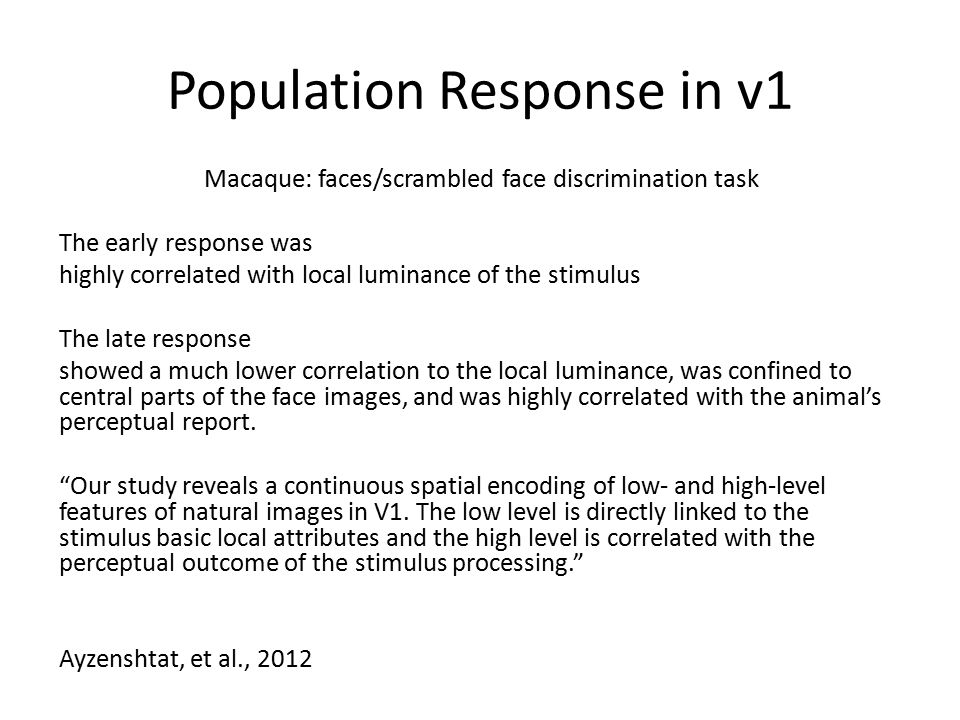 Population Response in v1 Macaque: faces/scrambled face discrimination task The early response was highly correlated with local luminance of the stimulus The late response showed a much lower correlation to the local luminance, was confined to central parts of the face images, and was highly correlated with the animal's perceptual report.
