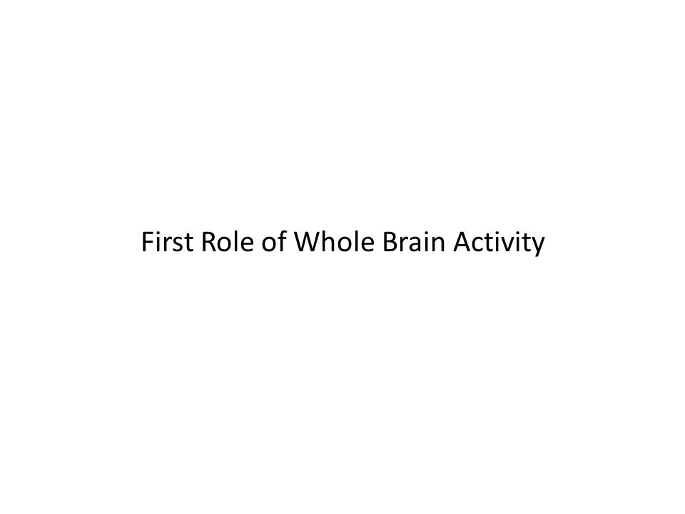 First Role of Whole Brain Activity