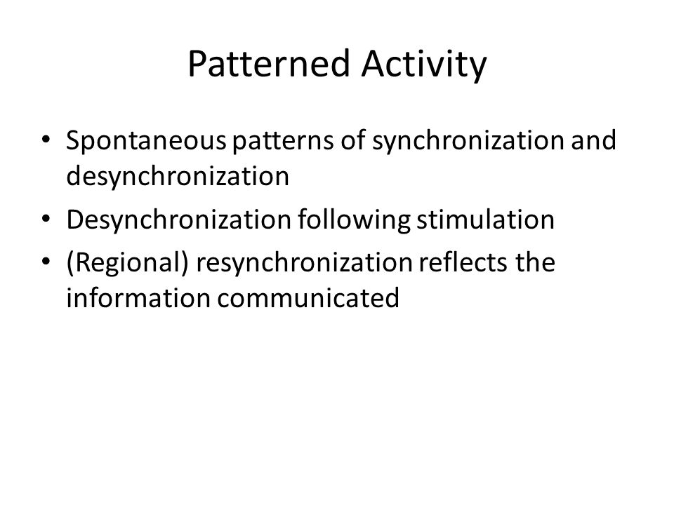 Patterned Activity Spontaneous patterns of synchronization and desynchronization Desynchronization following stimulation (Regional) resynchronization reflects the information communicated