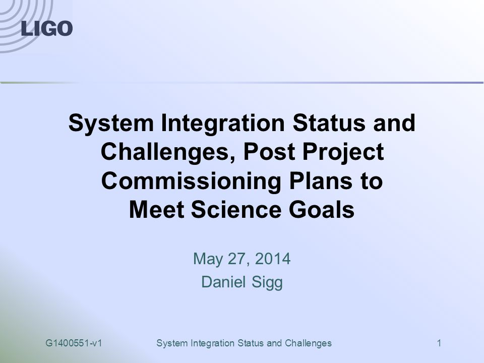G1400551-v1System Integration Status and Challenges1 System Integration Status and Challenges, Post Project Commissioning Plans to Meet Science Goals May 27, 2014 Daniel Sigg