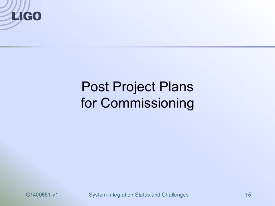G1400551-v1System Integration Status and Challenges15 Post Project Plans for Commissioning