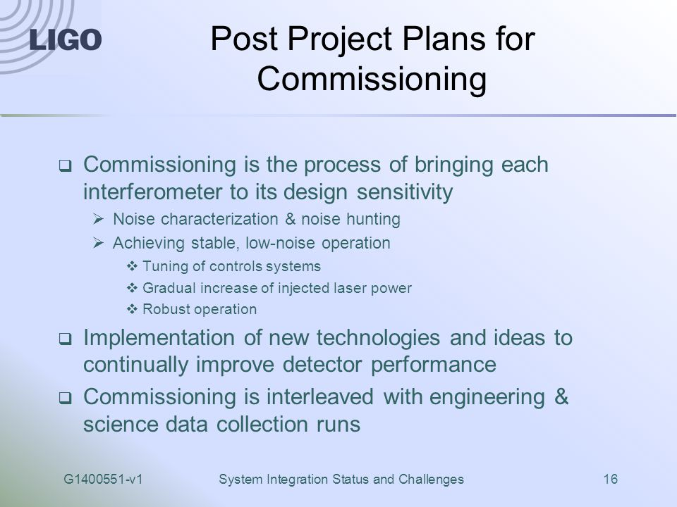 G1400551-v1System Integration Status and Challenges16 Post Project Plans for Commissioning  Commissioning is the process of bringing each interferome