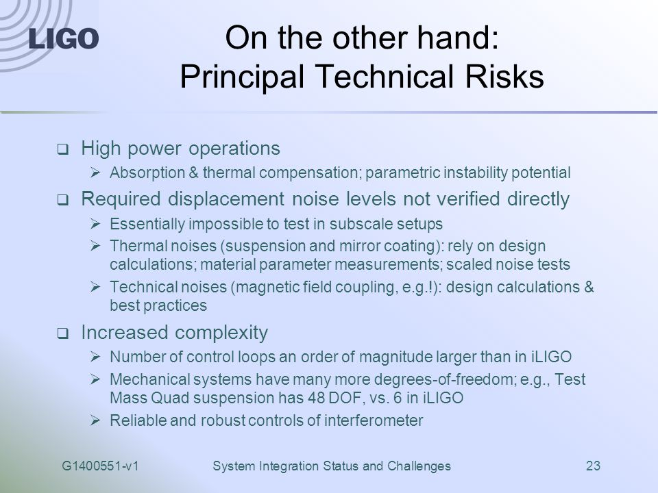G1400551-v1System Integration Status and Challenges23 On the other hand: Principal Technical Risks  High power operations  Absorption & thermal compensation; parametric instability potential  Required displacement noise levels not verified directly  Essentially impossible to test in subscale setups  Thermal noises (suspension and mirror coating): rely on design calculations; material parameter measurements; scaled noise tests  Technical noises (magnetic field coupling, e.g.!): design calculations & best practices  Increased complexity  Number of control loops an order of magnitude larger than in iLIGO  Mechanical systems have many more degrees-of-freedom; e.g., Test Mass Quad suspension has 48 DOF, vs.
