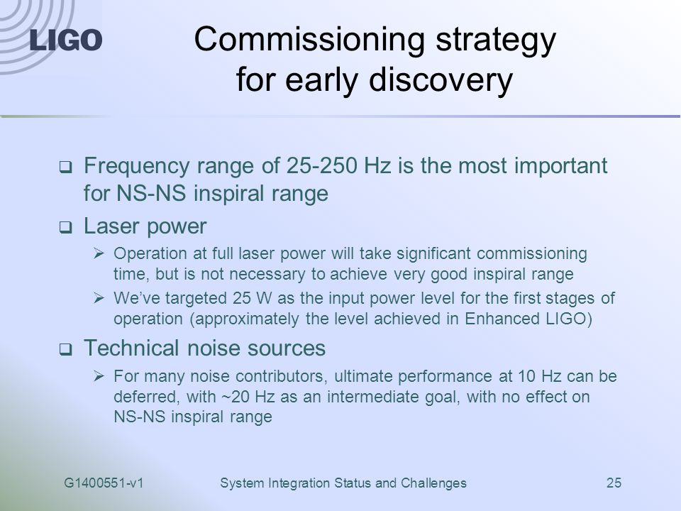 G1400551-v1System Integration Status and Challenges25 Commissioning strategy for early discovery  Frequency range of 25-250 Hz is the most important for NS-NS inspiral range  Laser power  Operation at full laser power will take significant commissioning time, but is not necessary to achieve very good inspiral range  We've targeted 25 W as the input power level for the first stages of operation (approximately the level achieved in Enhanced LIGO)  Technical noise sources  For many noise contributors, ultimate performance at 10 Hz can be deferred, with ~20 Hz as an intermediate goal, with no effect on NS-NS inspiral range